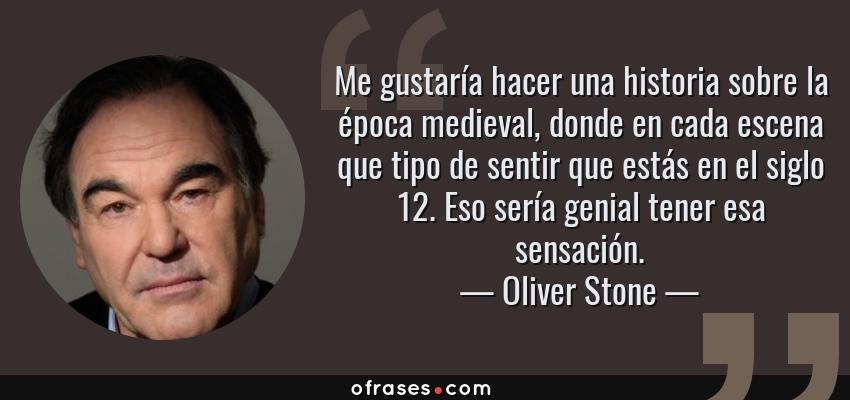 Frases de Oliver Stone - Me gustaría hacer una historia sobre la época medieval, donde en cada escena que tipo de sentir que estás en el siglo 12. Eso sería genial tener esa sensación.