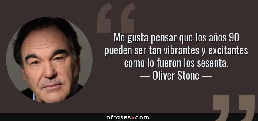 Frases de Oliver Stone - Me gusta pensar que los años 90 pueden ser tan vibrantes y excitantes como lo fueron los sesenta.