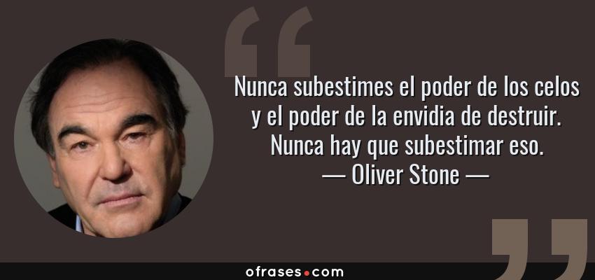 Frases de Oliver Stone - Nunca subestimes el poder de los celos y el poder de la envidia de destruir. Nunca hay que subestimar eso.