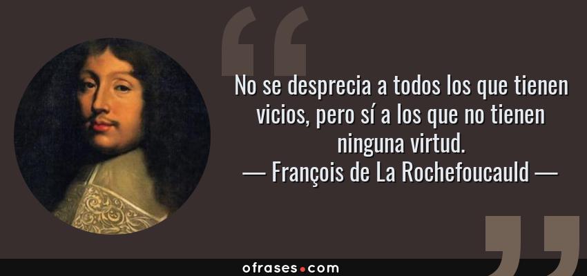 Frases de François de La Rochefoucauld - No se desprecia a todos los que tienen vicios, pero sí a los que no tienen ninguna virtud.