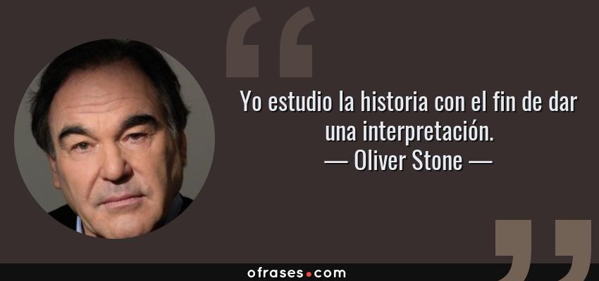 Frases de Oliver Stone - Yo estudio la historia con el fin de dar una interpretación.