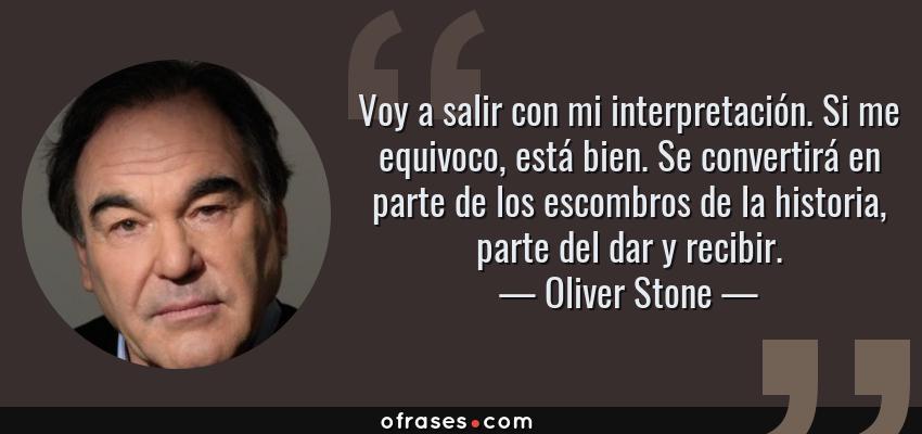 Frases de Oliver Stone - Voy a salir con mi interpretación. Si me equivoco, está bien. Se convertirá en parte de los escombros de la historia, parte del dar y recibir.