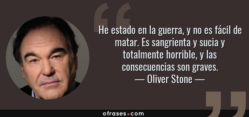 Frases de Oliver Stone - He estado en la guerra, y no es fácil de matar. Es sangrienta y sucia y totalmente horrible, y las consecuencias son graves.