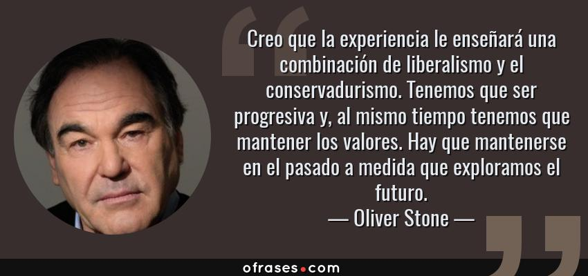 Frases de Oliver Stone - Creo que la experiencia le enseñará una combinación de liberalismo y el conservadurismo. Tenemos que ser progresiva y, al mismo tiempo tenemos que mantener los valores. Hay que mantenerse en el pasado a medida que exploramos el futuro.
