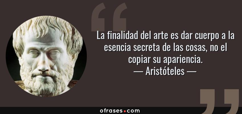 Frases de Aristóteles - La finalidad del arte es dar cuerpo a la esencia secreta de las cosas, no el copiar su apariencia.