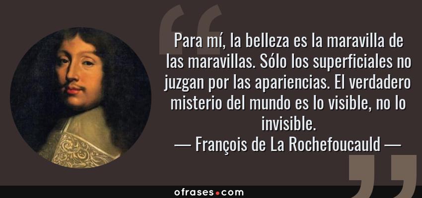 Frases de François de La Rochefoucauld - Para mí, la belleza es la maravilla de las maravillas. Sólo los superficiales no juzgan por las apariencias. El verdadero misterio del mundo es lo visible, no lo invisible.