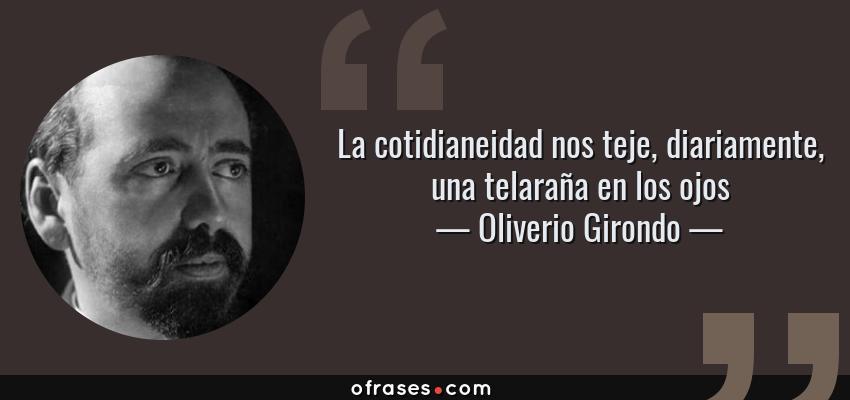 Frases de Oliverio Girondo - La cotidianeidad nos teje, diariamente, una telaraña en los ojos