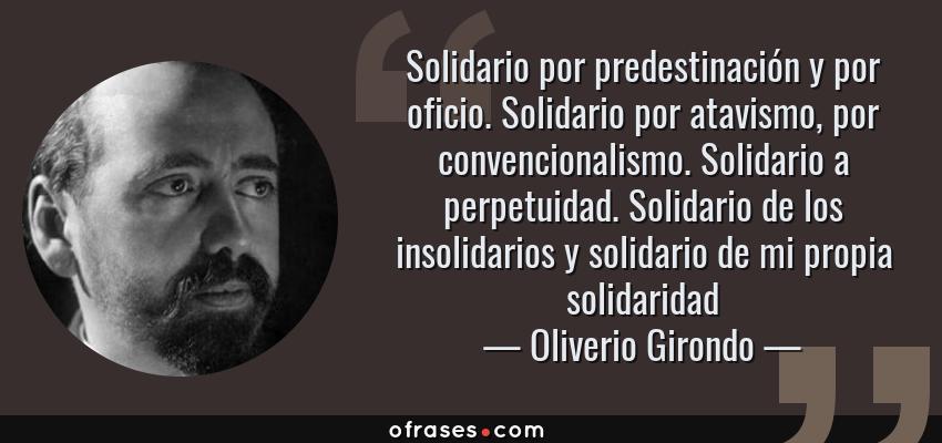 Frases de Oliverio Girondo - Solidario por predestinación y por oficio. Solidario por atavismo, por convencionalismo. Solidario a perpetuidad. Solidario de los insolidarios y solidario de mi propia solidaridad