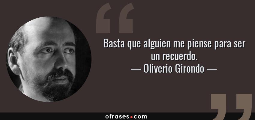 Frases de Oliverio Girondo - Basta que alguien me piense para ser un recuerdo.