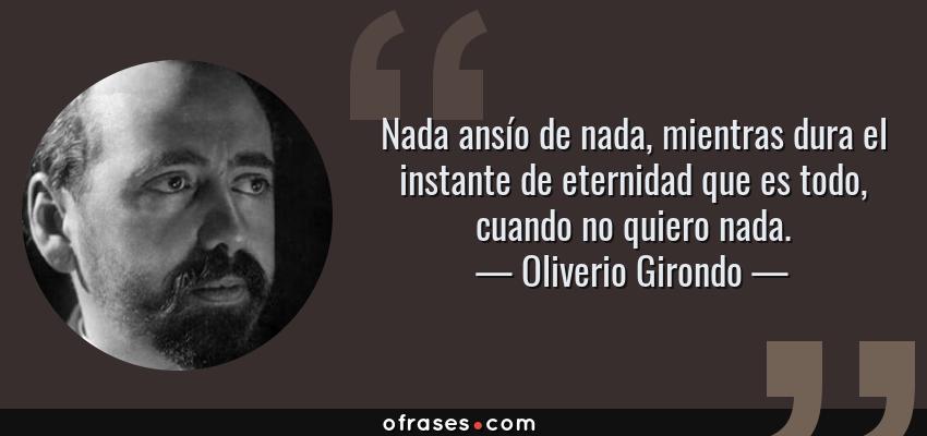 Frases de Oliverio Girondo - Nada ansío de nada, mientras dura el instante de eternidad que es todo, cuando no quiero nada.
