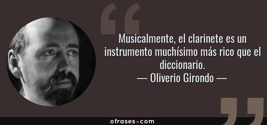 Frases de Oliverio Girondo - Musicalmente, el clarinete es un instrumento muchísimo más rico que el diccionario.