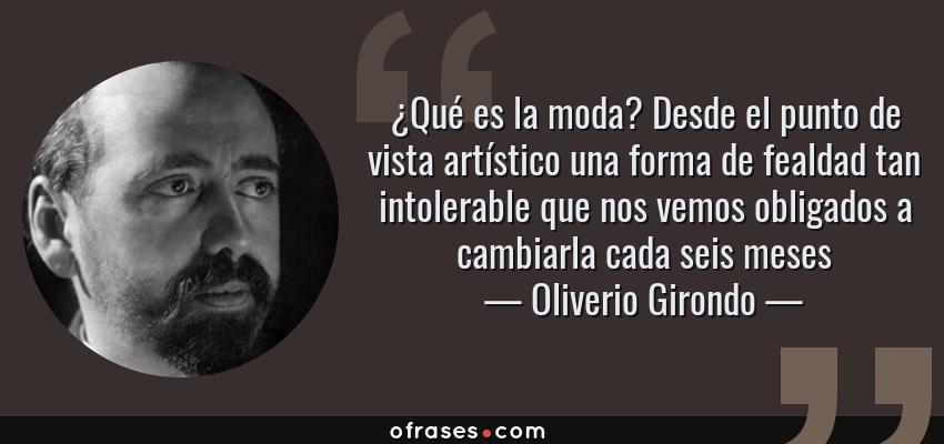 Frases de Oliverio Girondo - ¿Qué es la moda? Desde el punto de vista artístico una forma de fealdad tan intolerable que nos vemos obligados a cambiarla cada seis meses