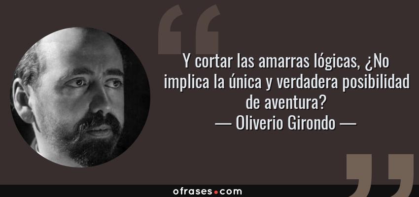 Frases de Oliverio Girondo - Y cortar las amarras lógicas, ¿No implica la única y verdadera posibilidad de aventura?