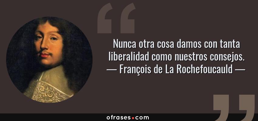 Frases de François de La Rochefoucauld - Nunca otra cosa damos con tanta liberalidad como nuestros consejos.