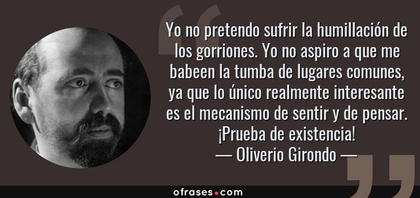 Frases de Oliverio Girondo - Yo no pretendo sufrir la humillación de los gorriones. Yo no aspiro a que me babeen la tumba de lugares comunes, ya que lo único realmente interesante es el mecanismo de sentir y de pensar. ¡Prueba de existencia!
