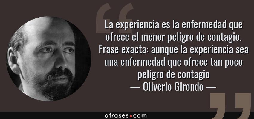 Frases de Oliverio Girondo - La experiencia es la enfermedad que ofrece el menor peligro de contagio. Frase exacta: aunque la experiencia sea una enfermedad que ofrece tan poco peligro de contagio