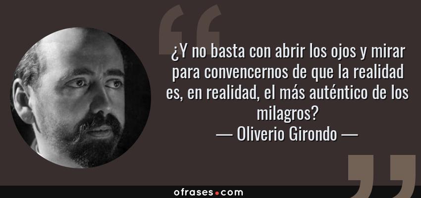 Frases de Oliverio Girondo - ¿Y no basta con abrir los ojos y mirar para convencernos de que la realidad es, en realidad, el más auténtico de los milagros?