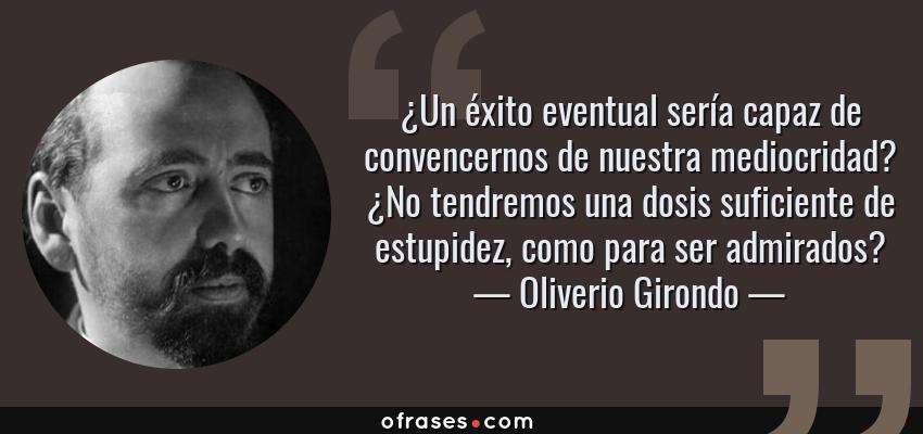 Frases de Oliverio Girondo - ¿Un éxito eventual sería capaz de convencernos de nuestra mediocridad? ¿No tendremos una dosis suficiente de estupidez, como para ser admirados?