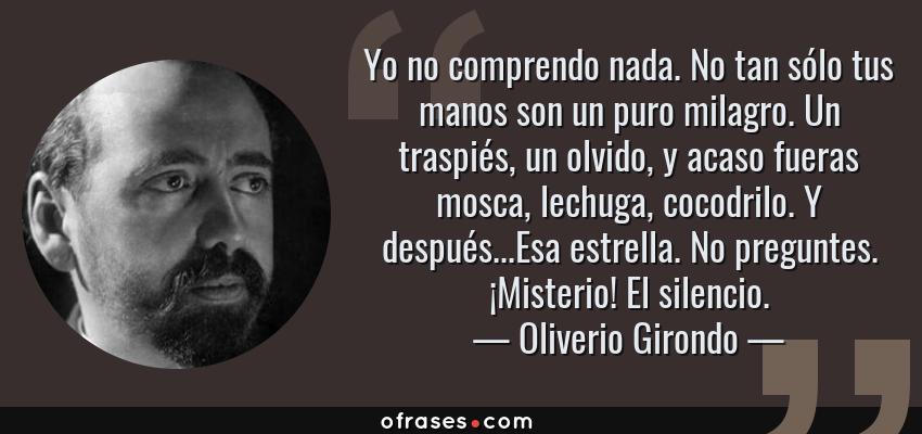 Frases de Oliverio Girondo - Yo no comprendo nada. No tan sólo tus manos son un puro milagro. Un traspiés, un olvido, y acaso fueras mosca, lechuga, cocodrilo. Y después...Esa estrella. No preguntes. ¡Misterio! El silencio.