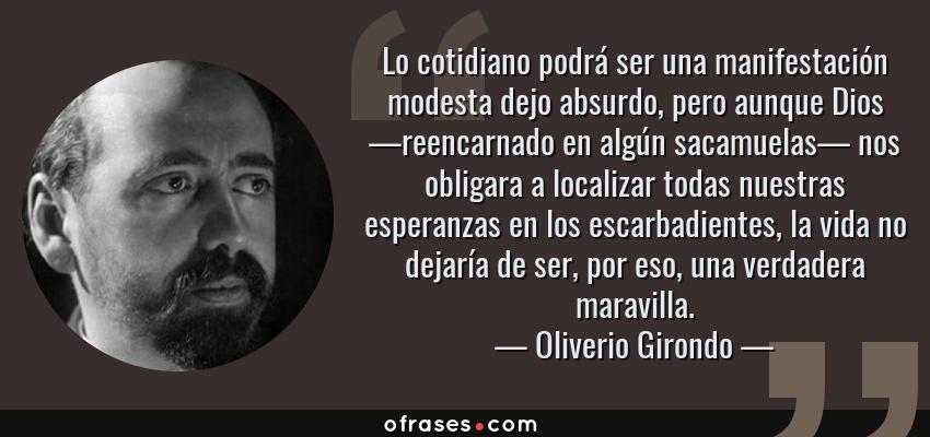 Frases de Oliverio Girondo - Lo cotidiano podrá ser una manifestación modesta dejo absurdo, pero aunque Dios —reencarnado en algún sacamuelas— nos obligara a localizar todas nuestras esperanzas en los escarbadientes, la vida no dejaría de ser, por eso, una verdadera maravilla.
