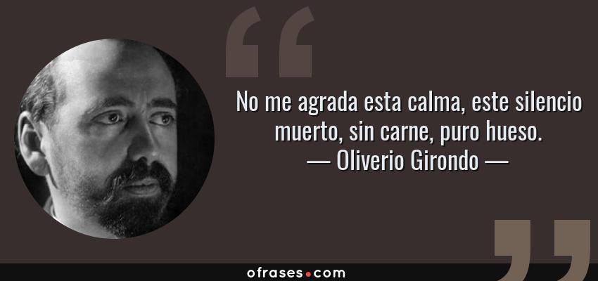 Frases de Oliverio Girondo - No me agrada esta calma, este silencio muerto, sin carne, puro hueso.