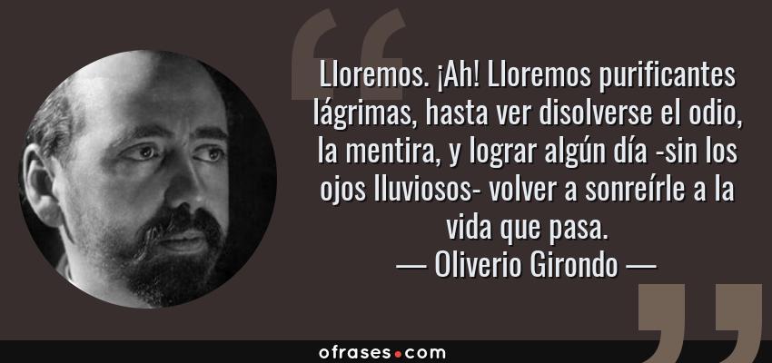 Frases de Oliverio Girondo - Lloremos. ¡Ah! Lloremos purificantes lágrimas, hasta ver disolverse el odio, la mentira, y lograr algún día -sin los ojos lluviosos- volver a sonreírle a la vida que pasa.