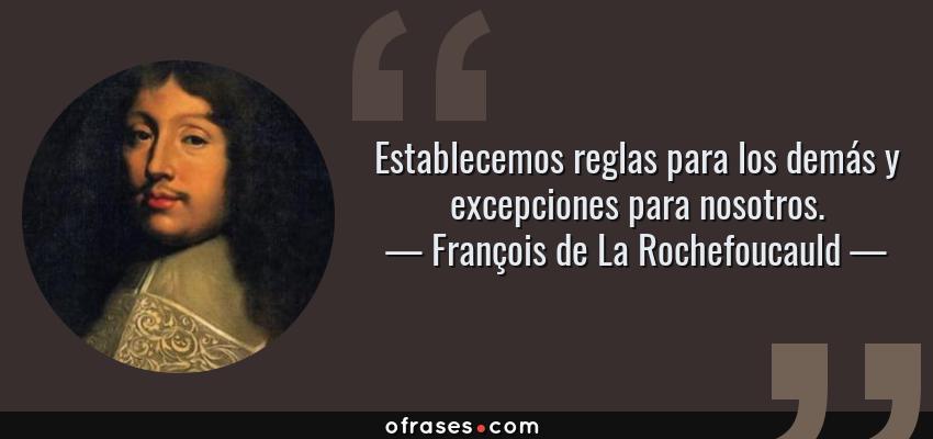 Frases de François de La Rochefoucauld - Establecemos reglas para los demás y excepciones para nosotros.