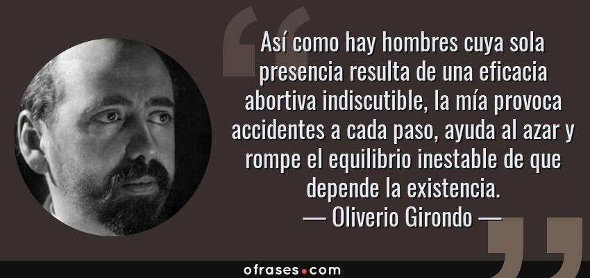 Frases de Oliverio Girondo - Así como hay hombres cuya sola presencia resulta de una eficacia abortiva indiscutible, la mía provoca accidentes a cada paso, ayuda al azar y rompe el equilibrio inestable de que depende la existencia.