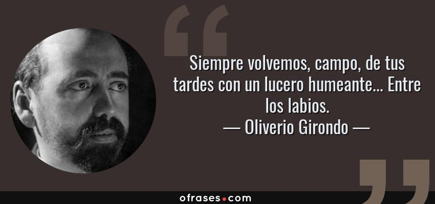 Frases de Oliverio Girondo - Siempre volvemos, campo, de tus tardes con un lucero humeante... Entre los labios.