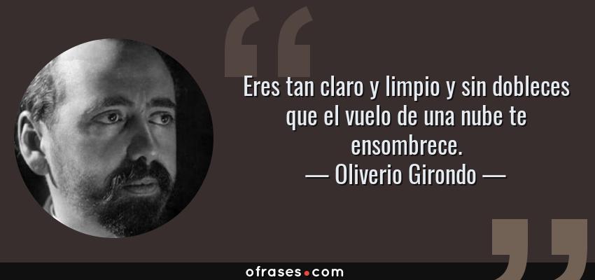 Frases de Oliverio Girondo - Eres tan claro y limpio y sin dobleces que el vuelo de una nube te ensombrece.