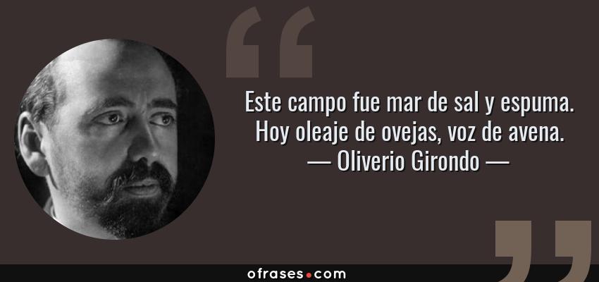 Frases de Oliverio Girondo - Este campo fue mar de sal y espuma. Hoy oleaje de ovejas, voz de avena.