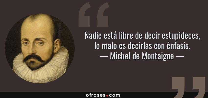 Frases de Michel de Montaigne - Nadie está libre de decir estupideces, lo malo es decirlas con énfasis.