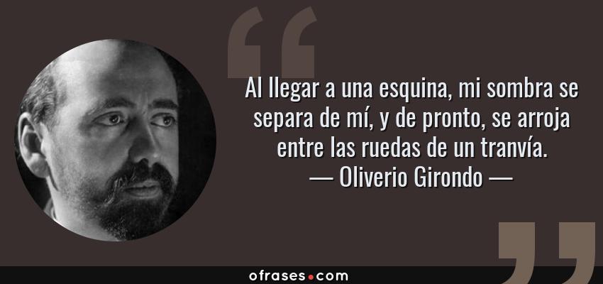 Frases de Oliverio Girondo - Al llegar a una esquina, mi sombra se separa de mí, y de pronto, se arroja entre las ruedas de un tranvía.