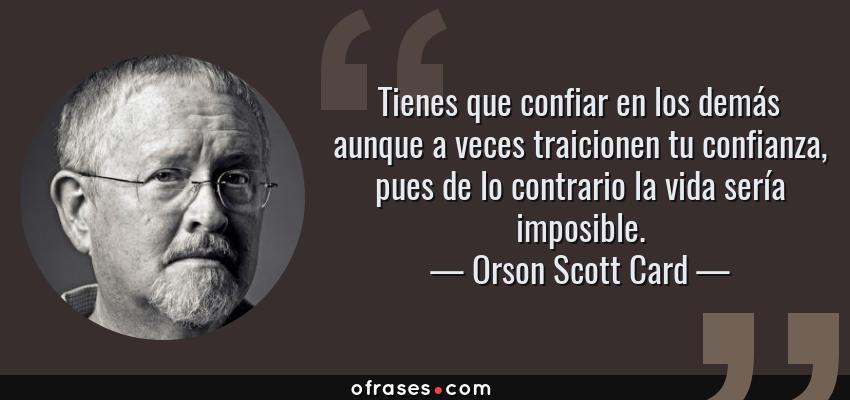 Frases de Orson Scott Card - Tienes que confiar en los demás aunque a veces traicionen tu confianza, pues de lo contrario la vida sería imposible.