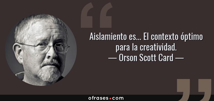 Frases de Orson Scott Card - Aislamiento es... El contexto óptimo para la creatividad.