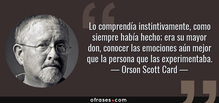 Frases de Orson Scott Card - Lo comprendía instintivamente, como siempre había hecho; era su mayor don, conocer las emociones aún mejor que la persona que las experimentaba.