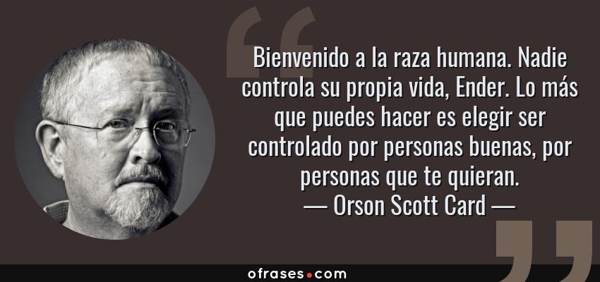 Frases de Orson Scott Card - Bienvenido a la raza humana. Nadie controla su propia vida, Ender. Lo más que puedes hacer es elegir ser controlado por personas buenas, por personas que te quieran.
