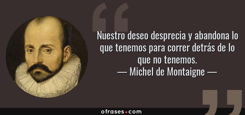 Frases de Michel de Montaigne - Nuestro deseo desprecia y abandona lo que tenemos para correr detrás de lo que no tenemos.
