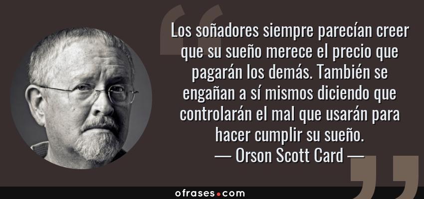 Frases de Orson Scott Card - Los soñadores siempre parecían creer que su sueño merece el precio que pagarán los demás. También se engañan a sí mismos diciendo que controlarán el mal que usarán para hacer cumplir su sueño.