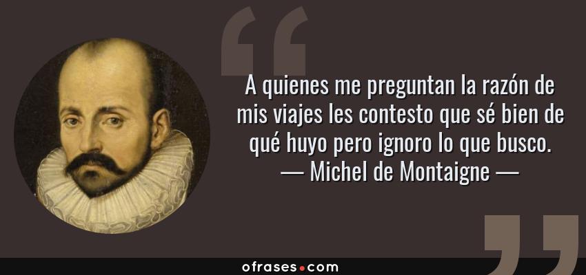 Frases de Michel de Montaigne - A quienes me preguntan la razón de mis viajes les contesto que sé bien de qué huyo pero ignoro lo que busco.
