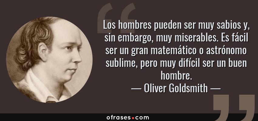 Frases de Oliver Goldsmith - Los hombres pueden ser muy sabios y, sin embargo, muy miserables. Es fácil ser un gran matemático o astrónomo sublime, pero muy difícil ser un buen hombre.