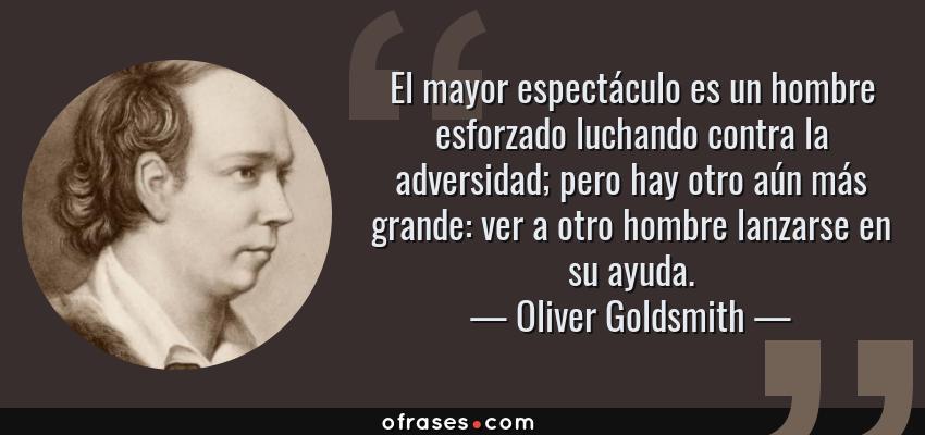 Frases de Oliver Goldsmith - El mayor espectáculo es un hombre esforzado luchando contra la adversidad; pero hay otro aún más grande: ver a otro hombre lanzarse en su ayuda.