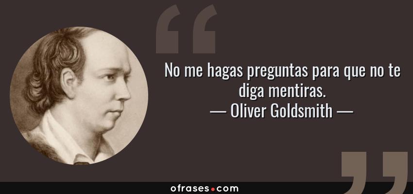 Frases de Oliver Goldsmith - No me hagas preguntas para que no te diga mentiras.