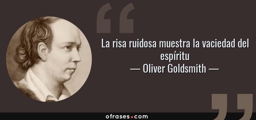 Frases de Oliver Goldsmith - La risa ruidosa muestra la vaciedad del espíritu
