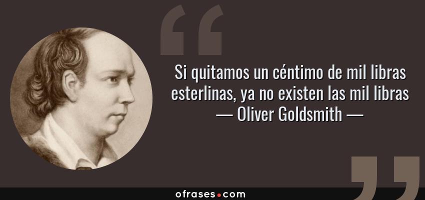 Frases de Oliver Goldsmith - Si quitamos un céntimo de mil libras esterlinas, ya no existen las mil libras