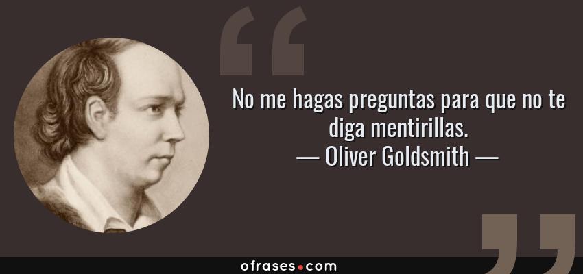 Frases de Oliver Goldsmith - No me hagas preguntas para que no te diga mentirillas.