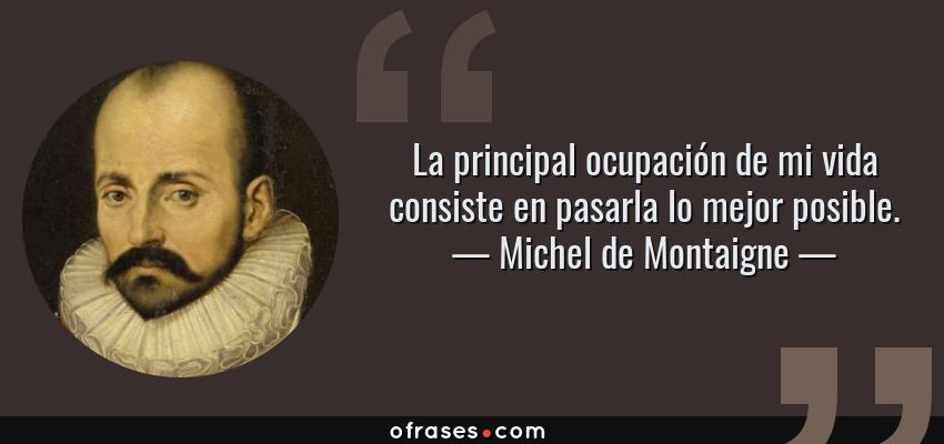 Frases de Michel de Montaigne - La principal ocupación de mi vida consiste en pasarla lo mejor posible.