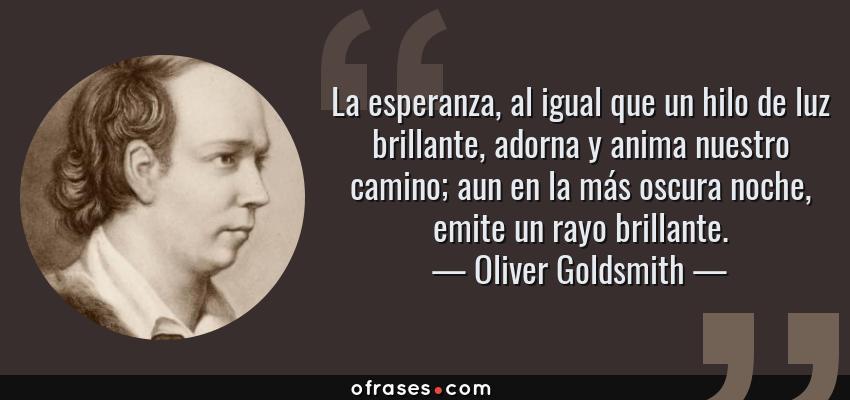 Frases de Oliver Goldsmith - La esperanza, al igual que un hilo de luz brillante, adorna y anima nuestro camino; aun en la más oscura noche, emite un rayo brillante.