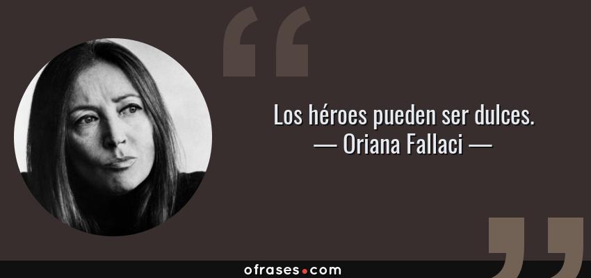 Frases de Oriana Fallaci - Los héroes pueden ser dulces.