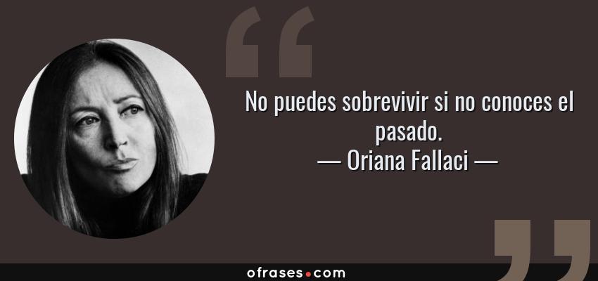 Frases de Oriana Fallaci - No puedes sobrevivir si no conoces el pasado.
